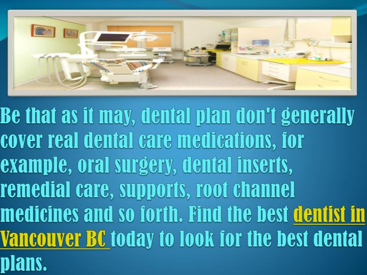Be that as it may, dental plan don't generally cover real dental care medications, for example, oral surgery, dental inserts, remedial care, supports, root channel medicines and so forth. Find the best