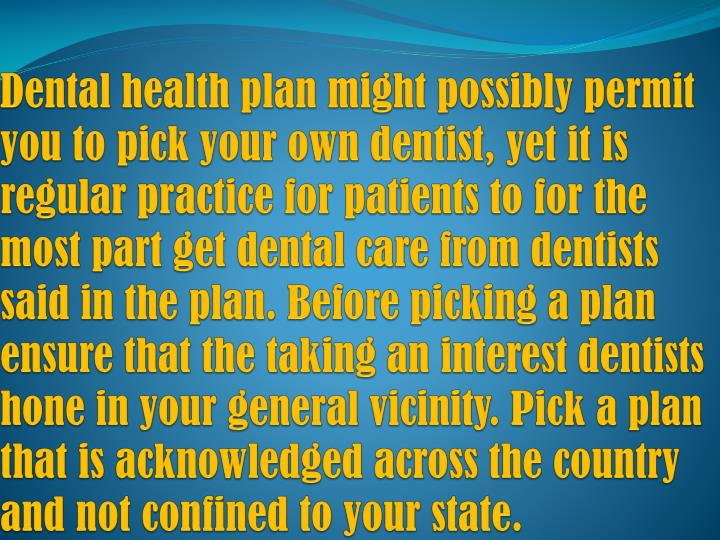 Dental health plan might possibly permit you to pick your own dentist, yet it is regular practice for patients to for the most part get dental care from dentists said in the plan. Before picking a plan ensure that the taking an interest dentists hone in your general vicinity. Pick a plan that is acknowledged across the country and not confined to your state.
