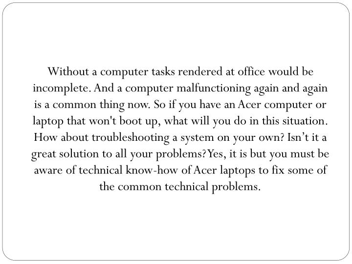 Without a computer tasks rendered at office would be incomplete. And a computer malfunctioning again and again is a common thing now. So if you have an Acer computer or laptop that won't boot up, what will you do in this situation. How about troubleshooting a system on your own? Isn't it a great solution to all your problems? Yes, it is but you must be aware of technical know-how of Acer laptops to fix some of the common technical problems.