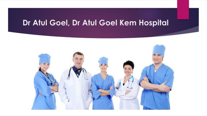 Dr Atul Goel, Dr Atul Goel Kem Hospital