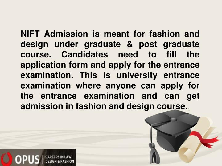 NIFT Admission is meant for fashion and design under graduate & post graduate course. Candidates need to fill the application form and apply for the entrance examination. This is university entrance examination where anyone can apply for the entrance examination and can get admission in fashion and design course.
