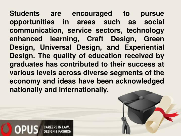 Students are encouraged to pursue opportunities in areas such as social communication, service sectors, technology enhanced learning, Craft Design, Green Design, Universal Design, and Experiential Design. The quality of education received by graduates has contributed to their success at various levels across diverse segments of the economy and ideas have been acknowledged nationally and internationally.