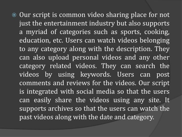 Our script is common video sharing place for not just the entertainment industry but also supports a myriad of categories such as sports, cooking, education, etc. Users can watch videos belonging to any category along with the description. They can also upload personal videos and any other category related videos. They can search the videos by using keywords. Users can post comments and reviews for the videos. Our script is integrated with social media so that the users can easily share the videos using any site. It supports archives so that the users can watch the past videos along with the date and category.
