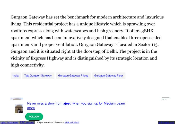 Gurgaon Gateway has set the benchmark for modern architecture and luxurious  living. This residential project has a unique lifestyle which is sprawling over  rooftops express along with waterscapes and lush greenery. It offers 3BHK  apartment which has been innovatively designed that enables three open-sided  apartments and proper ventilation. Gurgaon Gateway is located in Sector
