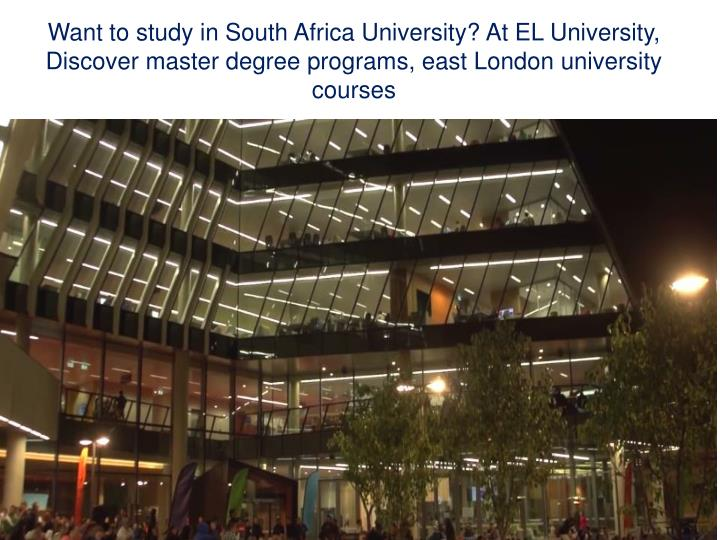 Want to study in South Africa University? At EL University, Discover master degree programs, east London university courses