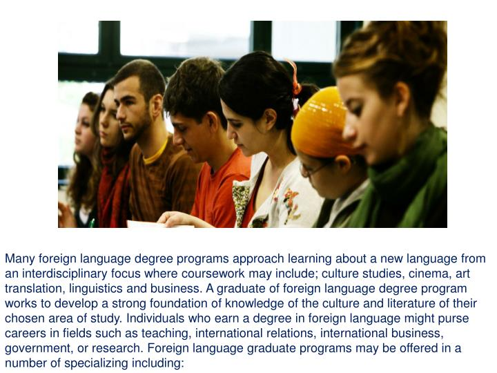 Many foreign language degree programs approach learning about a new language from an interdisciplinary focus where coursework may include; culture studies, cinema, art translation, linguistics and business. A graduate of foreign language degree program works to develop a strong foundation of knowledge of the culture and literature of their chosen area of study. Individuals who earn a degree in foreign language might purse careers in fields such as teaching, international relations, international business, government, or research. Foreign language graduate programs may be offered in a number of specializing including: