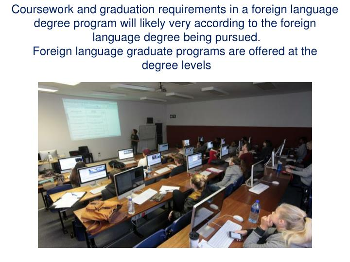 Coursework and graduation requirements in a foreign language degree program will likely very according to the