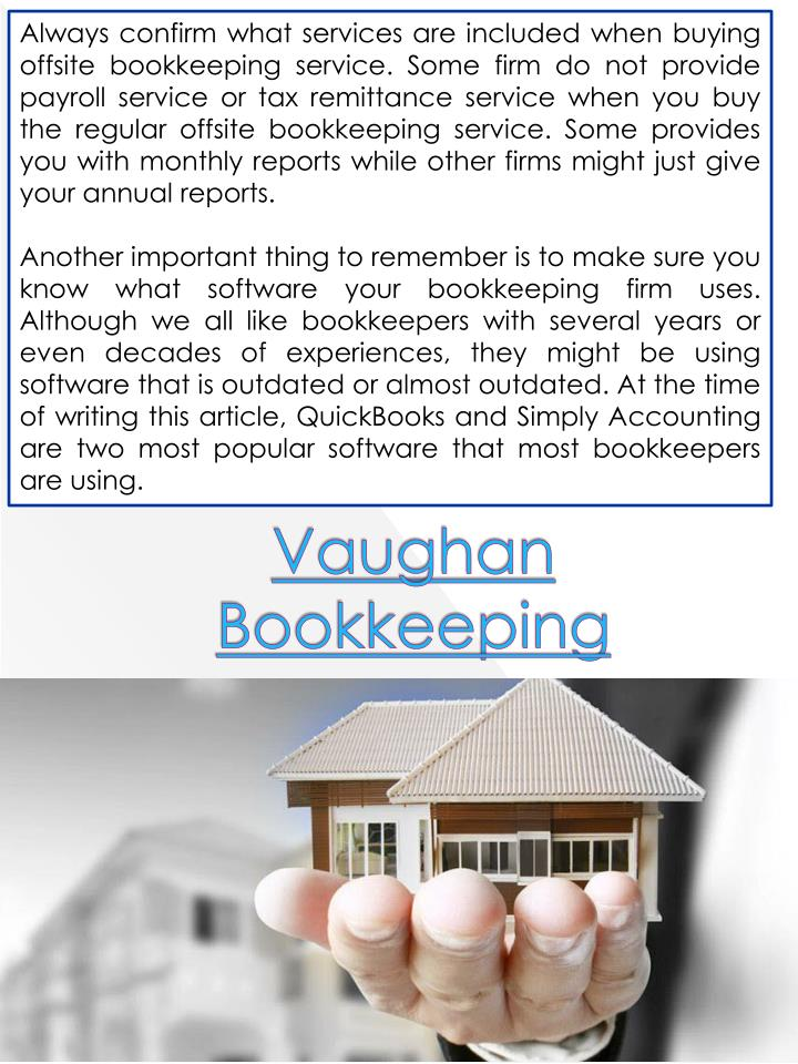 Always confirm what services are included when buying offsite bookkeeping service. Some firm do not provide payroll service or tax remittance service when you buy the regular offsite bookkeeping service. Some provides you with monthly reports while other firms might just give your annual reports.