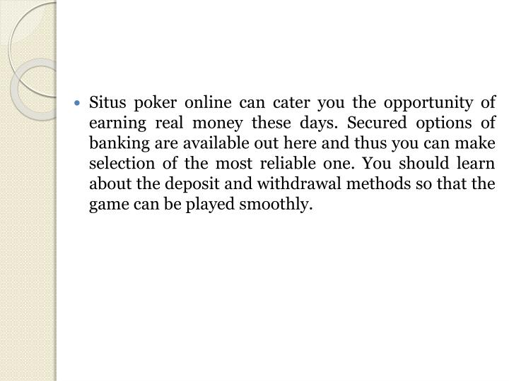 Situs poker online can cater you the opportunity of earning real money these days. Secured options o...