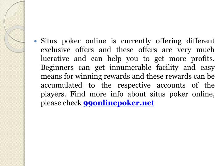 Situs poker online is currently offering different exclusive offers and these offers are very much lucrative and can help you to get more profits. Beginners can get innumerable facility and easy means for winning rewards and these rewards can be accumulated to the respective accounts of the players.
