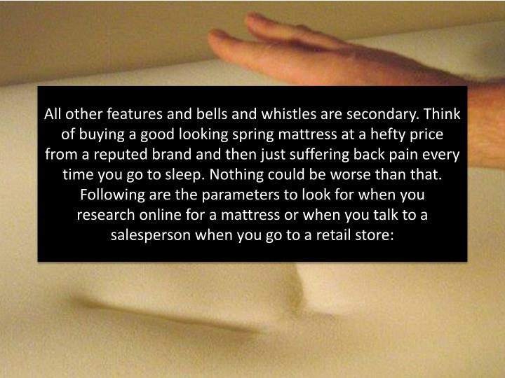 All other features and bells and whistles are secondary. Think of buying a good looking spring mattress at a hefty price from a reputed brand and then just suffering back pain every time you go to sleep. Nothing could be worse than that. Following are the parameters to look for when you research online for a mattress or when you talk to a salesperson when you go to a retail store: