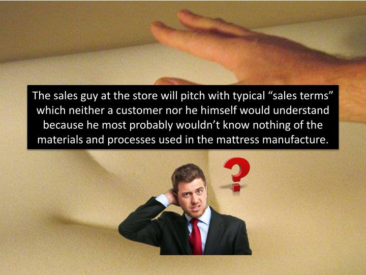 "The sales guy at the store will pitch with typical ""sales terms"" which neither a customer nor he..."