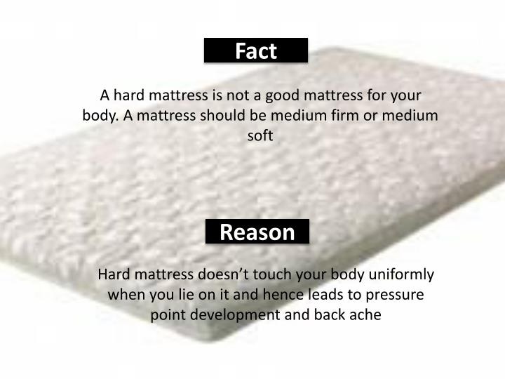 A hard mattress is not a good mattress for your body. A mattress should be medium firm or medium soft