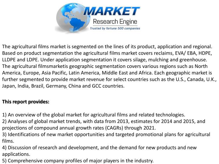 The agricultural films market is segmented on the lines of its product, application and regional. Based on product segmentation the agricultural films market covers reclaims, EVA/ EBA, HDPE, LLDPE and LDPE. Under application segmentation it covers silage, mulching and greenhouse. The agricultural