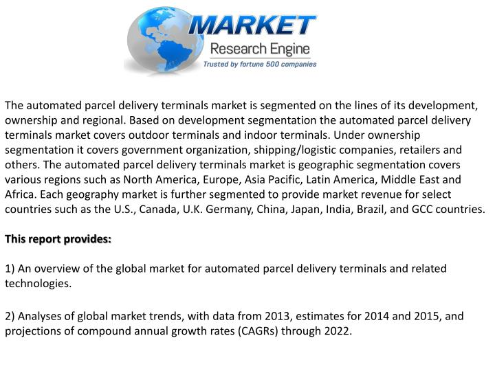 The automated parcel delivery terminals market is segmented on the lines of its development, ownership and regional. Based on development segmentation the automated parcel delivery terminals market covers outdoor terminals and indoor terminals. Under ownership segmentation it covers government organization, shipping/logistic companies, retailers and others. The automated parcel delivery terminals market is geographic segmentation covers various regions such as North America, Europe, Asia Pacific, Latin America, Middle East and Africa. Each geography market is further segmented to provide market revenue for select countries such as the U.S., Canada, U.K. Germany, China, Japan, India, Brazil, and GCC countries.