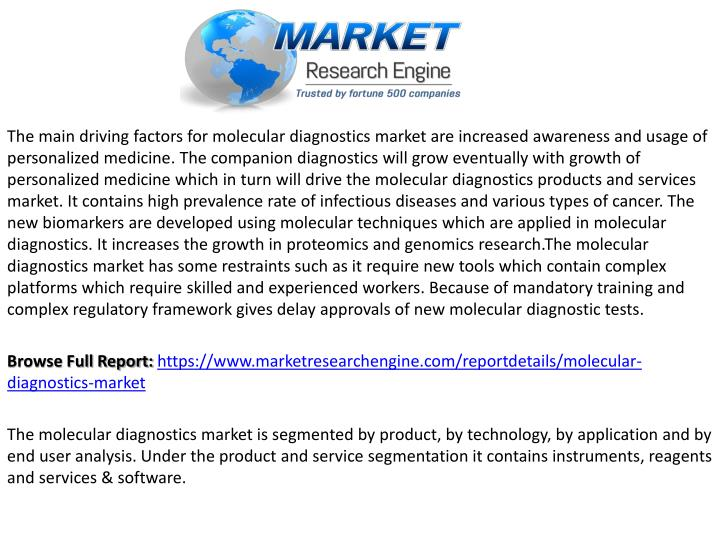 The main driving factors for molecular diagnostics market are increased awareness and usage of personalized medicine. The companion diagnostics will grow eventually with growth of personalized medicine which in turn will drive the molecular diagnostics products and services market. It contains high prevalence rate of infectious diseases and various types of cancer. The new biomarkers are developed using molecular techniques which are applied in molecular diagnostics. It increases the growth in proteomics and genomics