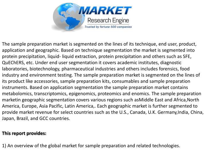 The sample preparation market is segmented on the lines of its technique, end user, product, application and geographic. Based on technique segmentation the market is segmented into protein precipitation, liquid- liquid extraction, protein precipitation and others such as SFE,
