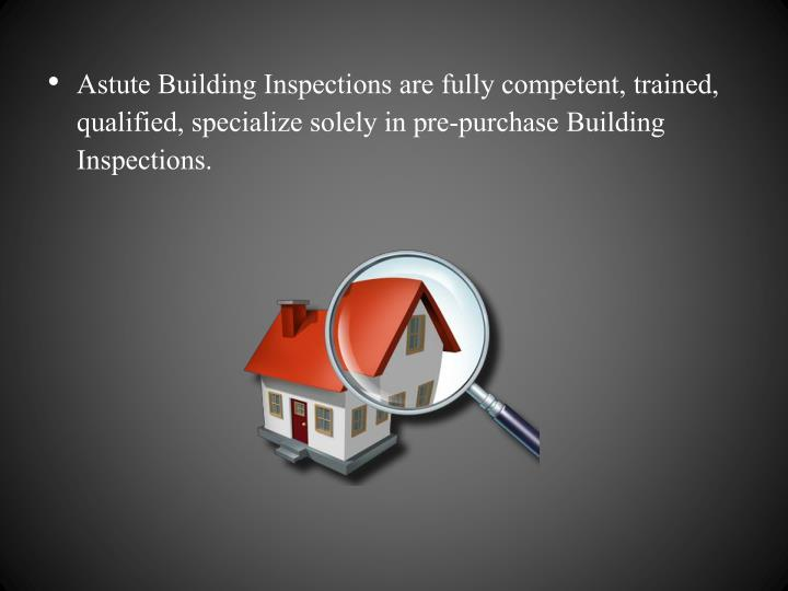 Astute Building Inspections are fully competent, trained, qualified,