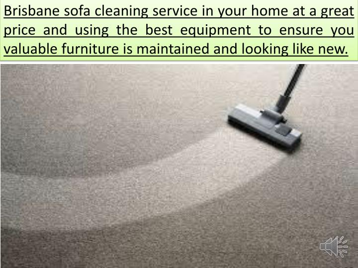 Brisbane sofa cleaning service in your home at a great price and using the best equipment to ensure you valuable furniture is maintained and looking like new.