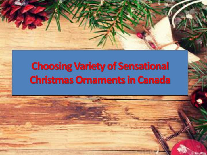 Choosing variety of sensational christmas ornaments in canada