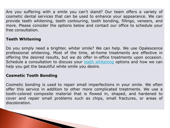 Are you suffering with a smile you can't stand? Our team offers a variety of cosmetic dental services that can be used to enhance your appearance. We can provide teeth whitening, teeth contouring, tooth bonding, fillings, veneers, and more. Please consider the options below and contact our office to schedule your free consultation.