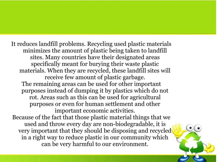 It reduces landfill problems. Recycling used plastic materials