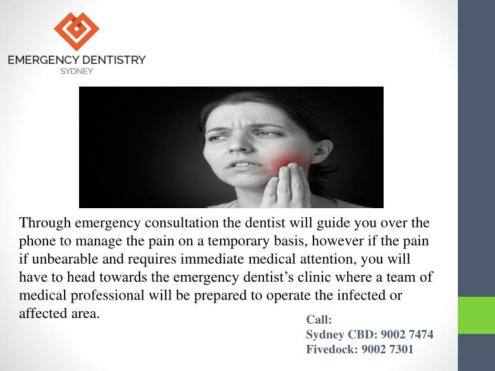 Through emergency consultation the dentist will guide you over the phone to manage the pain on a temporary basis, however if the pain if unbearable and requires immediate medical attention, you will have to head towards the emergency dentist's clinic where a team of medical professional will be prepared to operate the infected or affected area.