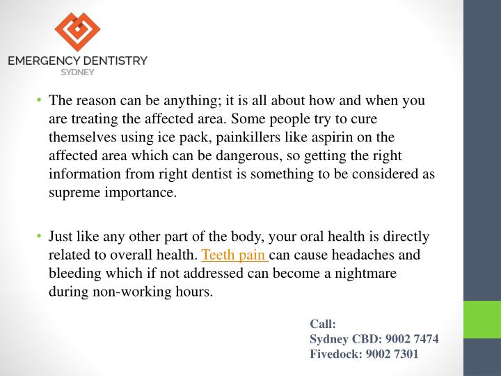 The reason can be anything; it is all about how and when you are treating the affected area. Some people try to cure themselves using ice pack, painkillers like aspirin on the affected area which can be dangerous, so getting the right information from right dentist is something to be considered as supreme importance.