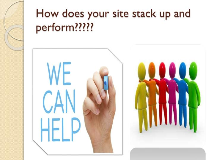 How does your site stack up and perform?????
