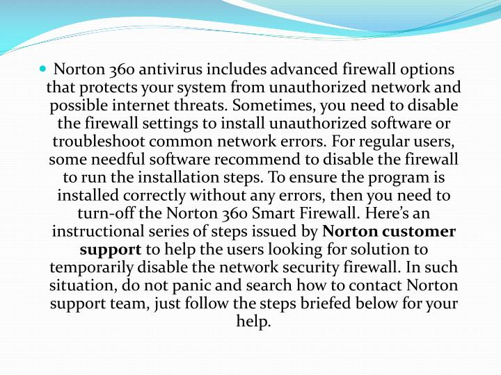 Norton 360 antivirus includes advanced firewall options that protects your system from unauthorized network and possible internet threats. Sometimes, you need to disable the firewall settings to install unauthorized software or troubleshoot common network errors. For regular users, some needful software recommend to disable the firewall to run the installation steps. To ensure the program is installed correctly without any errors, then you need to turn-off the Norton 360 Smart Firewall. Here's an instructional series of steps issued by