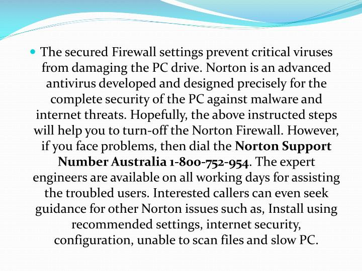 The secured Firewall settings prevent critical viruses from damaging the PC drive. Norton is an advanced antivirus developed and designed precisely for the complete security of the PC against malware and internet threats. Hopefully, the above instructed steps will help you to turn-off the Norton Firewall. However, if you face problems, then dial the