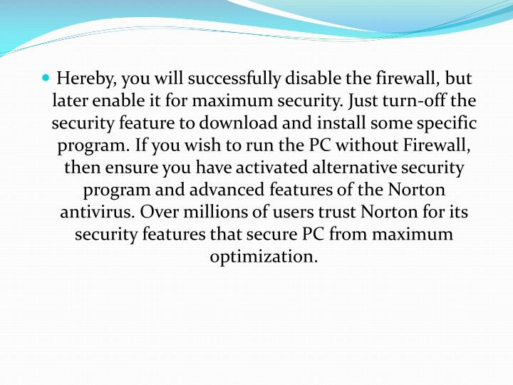 Hereby, you will successfully disable the firewall, but later enable it for maximum security. Just turn-off the security feature to download and install some specific program. If you wish to run the PC without Firewall, then ensure you have activated alternative security program and advanced features of the Norton antivirus. Over millions of users trust Norton for its security features that secure PC from maximum optimization.
