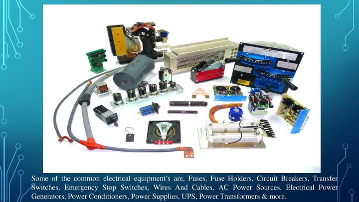 Some of the common electrical equipment's are, Fuses, Fuse Holders, Circuit Breakers, Transfer Switches, Emergency Stop Switches, Wires And Cables, AC Power Sources, Electrical Power Generators, Power Conditioners, Power Supplies, UPS, Power