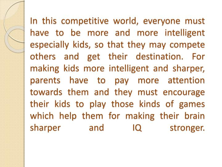 In this competitive world, everyone must have to be more and more intelligent especially kids, so that they may compete others and get their destination. For making kids more intelligent and sharper, parents have to pay more attention towards them and they must encourage their kids to play those kinds of games which help them for making their brain sharper and IQ stronger.