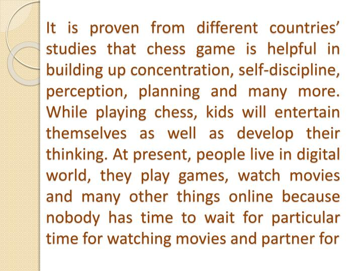 It is proven from different countries' studies that chess game is helpful in building up concentration, self-discipline, perception, planning and many more. While playing chess, kids will entertain themselves as well as develop their thinking. At present, people live in digital world, they play games, watch movies and many other things online because  nobody has time to wait for particular time for watching movies and partner for