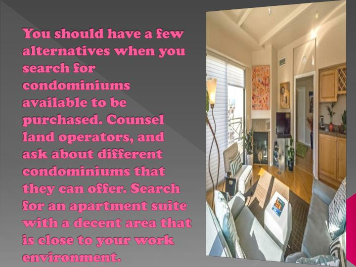 You should have a few alternatives when you search for condominiums available to be purchased. Counsel land operators, and ask about different condominiums that they can offer. Search for an apartment suite with a decent area that is close to your work environment.