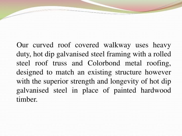 Our curved roof covered walkway uses heavy duty, hot dip
