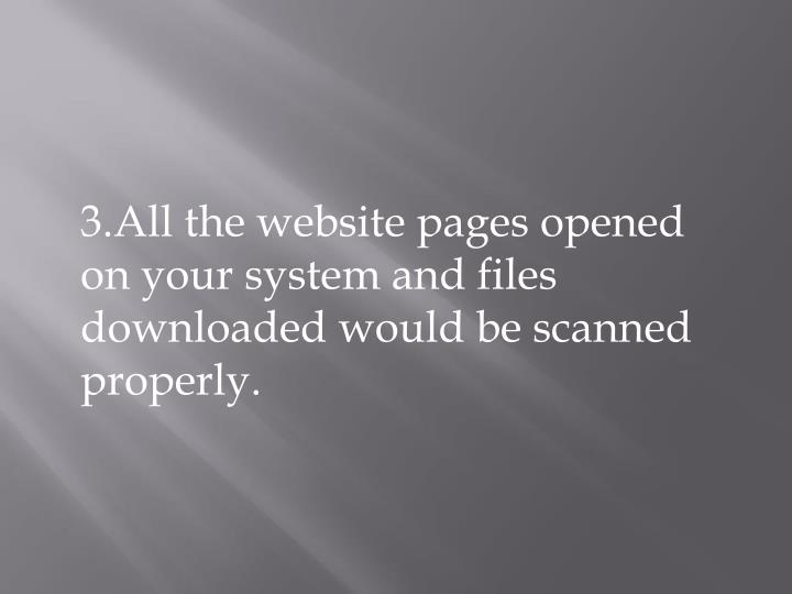 3.All the website pages opened on your system and files downloaded would be scanned properly.