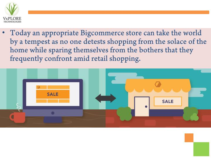 Today an appropriate Bigcommerce store can take the world by a tempest as no one detests shopping from the solace of the home while sparing themselves from the bothers that they frequently confront amid retail shopping.