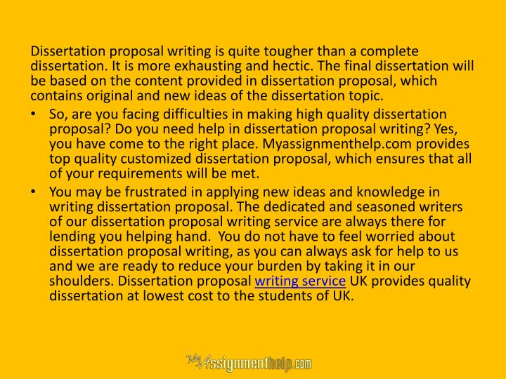 Dissertation proposal writing is quite tougher than a complete dissertation. It is more exhausting and hectic. The final dissertation will be based on the content provided in dissertation proposal, which contains original and new ideas of the dissertation topic.
