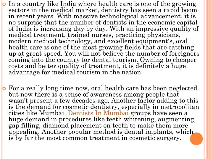 In a country like India where health care is one of the growing sectors in the medical market, dentistry has seen a rapid boom in recent years. With massive technological advancement, it is no surprise that the number of dentists in the economic capital of India is increasing day by day. With an impressive quality of medical treatment, trained nurses, practicing physicians, modern medical technology, and excellent equipment's, oral health care is one of the most growing fields that are catching up at great speed. You will not believe the number of foreigners coming into the country for dental tourism. Owning to cheaper costs and better quality of treatment, it is definitely a huge advantage for medical tourism in the nation.