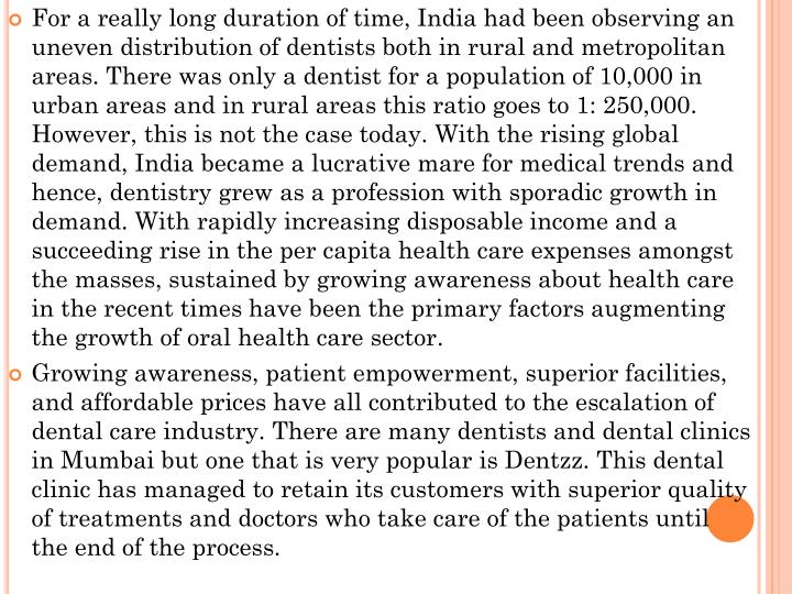 For a really long duration of time, India had been observing an uneven distribution of dentists both in rural and metropolitan areas. There was only a dentist for a population of 10,000 in urban areas and in rural areas this ratio goes to 1: 250,000. However, this is not the case today. With the rising global demand, India became a lucrative mare for medical trends and hence, dentistry grew as a profession with sporadic growth in demand.