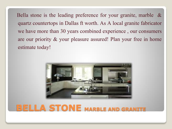 Bella stone is the leading preference for your granite, marble  & quartz countertops in Dallas ft worth. As A local granite fabricator we have more than 30 years combined experience , our consumers are our priority & your pleasure assured! Plan your free in home estimate today