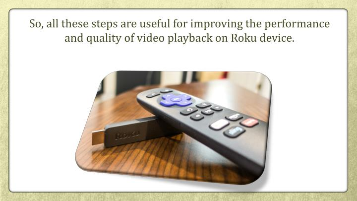 So, all these steps are useful for improving the performance and quality of video playback on Roku device.