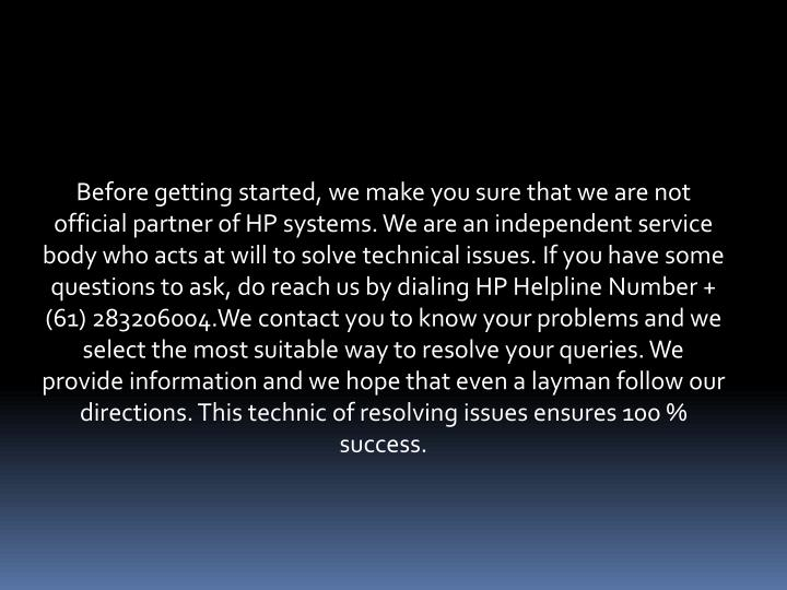 Before getting started, we make you sure that we are not official partner of HP systems. We are an independent service body who acts at will to solve technical issues. If you have some questions to ask, do reach us by dialing HP Helpline Number + (61) 283206004.We contact you to know your problems and we select the most suitable way to resolve your queries. We provide information and we hope that even a layman follow our directions. This