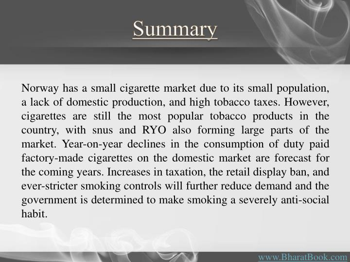 Norway has a small cigarette market due to its small population, a lack of domestic production, and high tobacco taxes. However, cigarettes are still the most popular tobacco products in the country, with snus and RYO also forming large parts of the market. Year-on-year declines in the consumption of duty paid factory-made cigarettes on the domestic market are forecast for the coming years. Increases in taxation, the retail display ban, and ever-stricter smoking controls will further reduce demand and the government is determined to make smoking a severely anti-social habit.