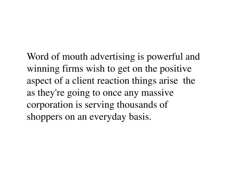 Word of mouth advertising is powerful and winning firms wish to get on the positive aspect of a clie...