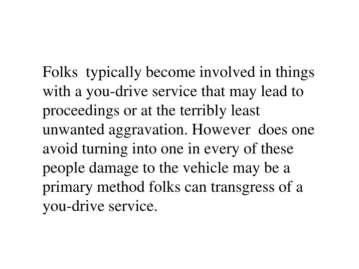 Folks  typically become involved in things with a you-drive service that may lead to proceedings or at the terribly least unwanted aggravation. However  does one avoid turning into one in every of these