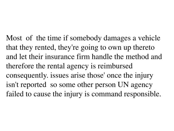 Most  of  the time if somebody damages a vehicle that they rented, they're going to own up thereto and let their insurance firm handle the method and therefore the rental agency is reimbursed consequently. issues arise those' once the injury isn't reported  so some other person UN agency failed to cause the injury is command responsible.