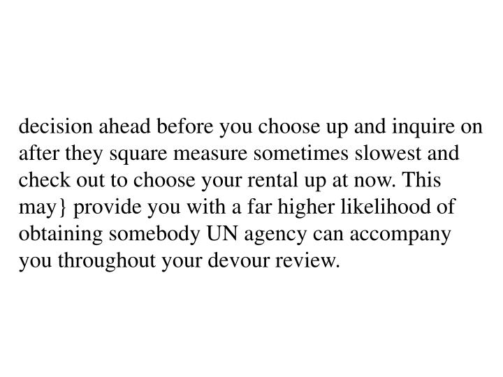 decision ahead before you choose up and inquire on after they square measure sometimes slowest and check out to choose your rental up at now. This may} provide you with a far higher likelihood of obtaining somebody UN agency can accompany you throughout your devour review.